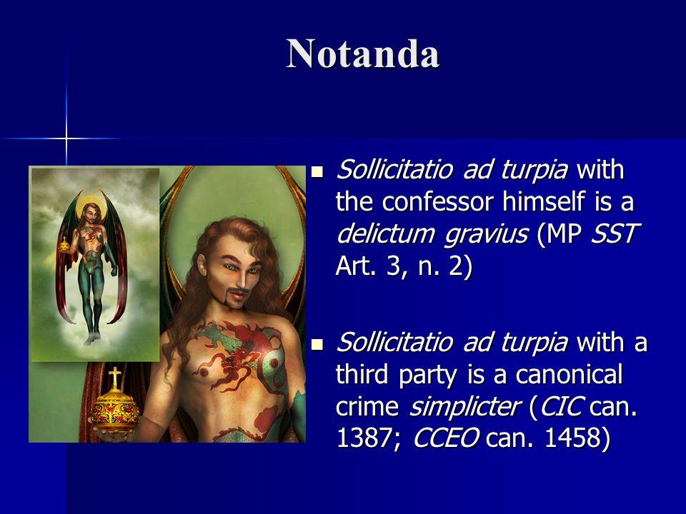 Notanda Sollicitatio ad turpia with the confessor himself is a delictum gravius (MP SST Art. 3, n. 2) Sollicitatio ad turpia with the confessor himsel