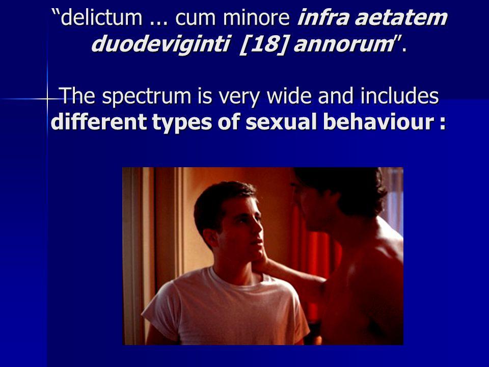 """""""delictum... cum minore infra aetatem duodeviginti [18] annorum"""". The spectrum is very wide and includes different types of sexual behaviour :"""