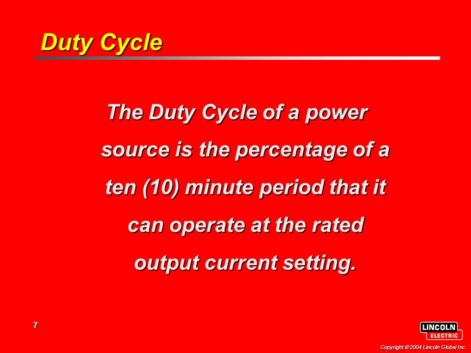 7 Copyright  2004 Lincoln Global Inc. Duty Cycle The Duty Cycle of a power source is the percentage of a ten (10) minute period that it can operate a