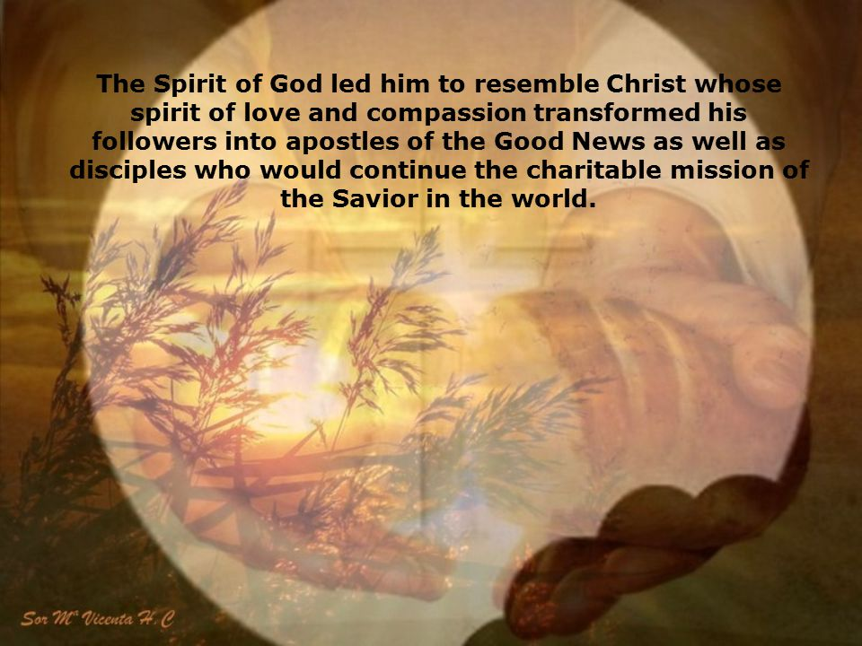 The Spirit of God led him to resemble Christ whose spirit of love and compassion transformed his followers into apostles of the Good News as well as disciples who would continue the charitable mission of the Savior in the world.