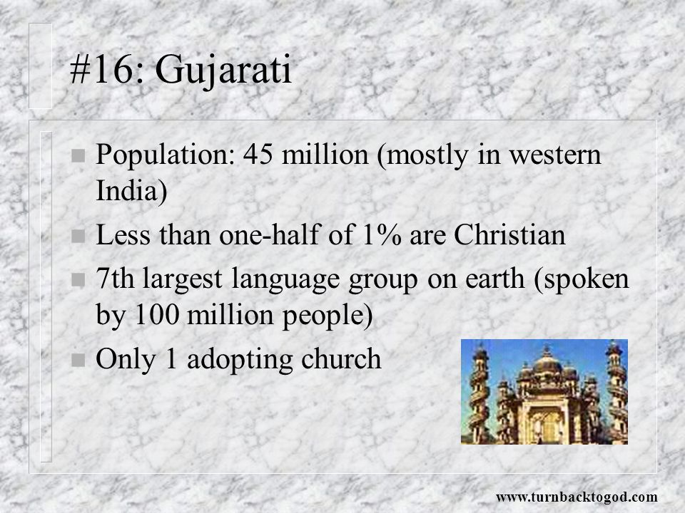 #16: Gujarati n Population: 45 million (mostly in western India) n Less than one-half of 1% are Christian n 7th largest language group on earth (spoken by 100 million people) n Only 1 adopting church www.turnbacktogod.com
