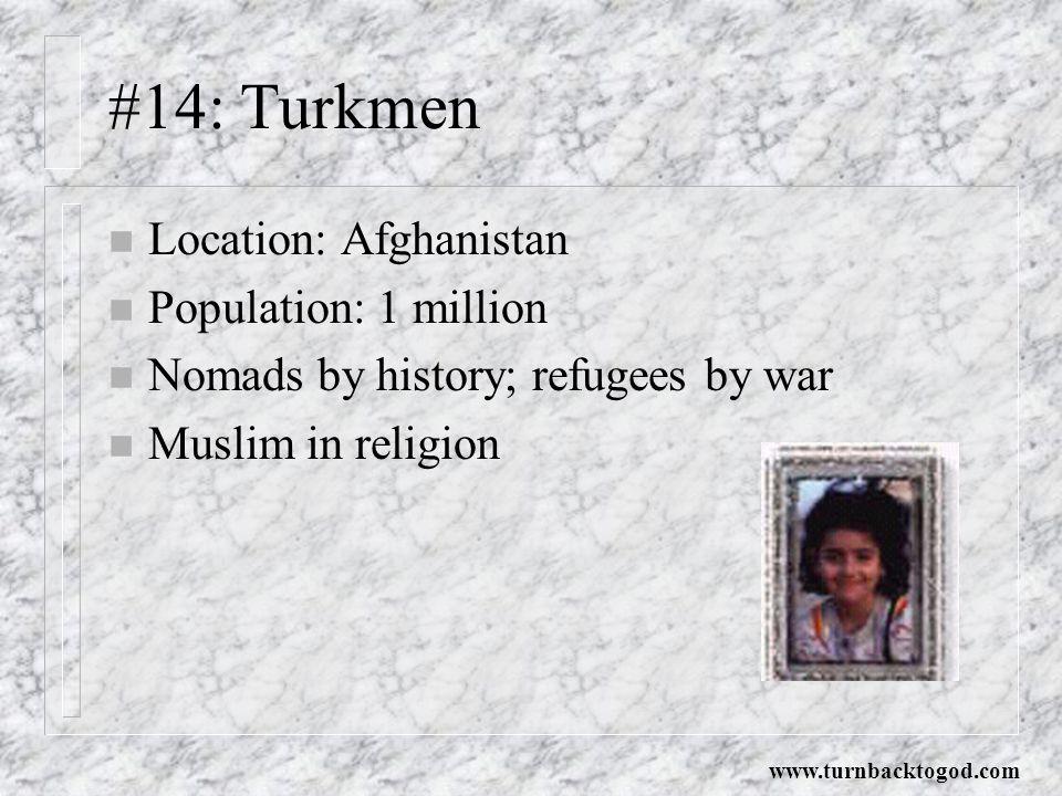 #14: Turkmen n Location: Afghanistan n Population: 1 million n Nomads by history; refugees by war n Muslim in religion www.turnbacktogod.com