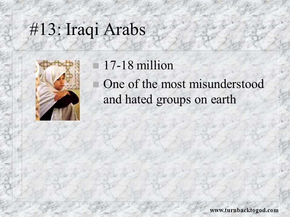 #13: Iraqi Arabs n 17-18 million n One of the most misunderstood and hated groups on earth www.turnbacktogod.com