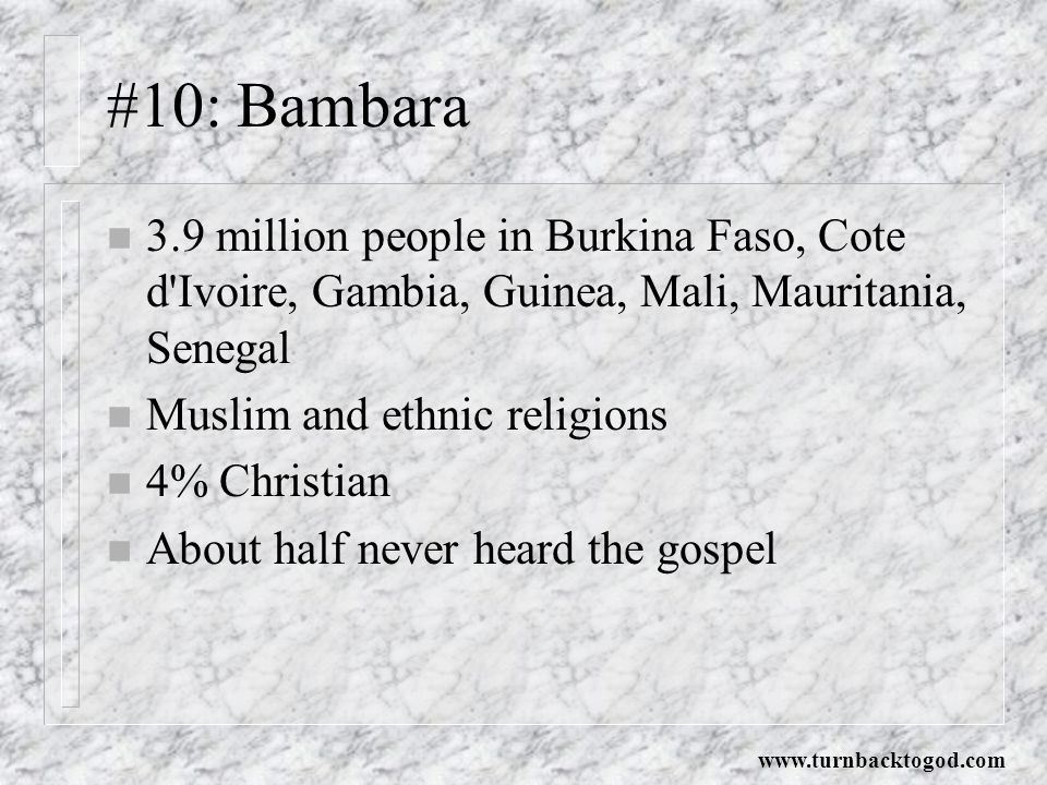 #10: Bambara n 3.9 million people in Burkina Faso, Cote d Ivoire, Gambia, Guinea, Mali, Mauritania, Senegal n Muslim and ethnic religions n 4% Christian n About half never heard the gospel www.turnbacktogod.com