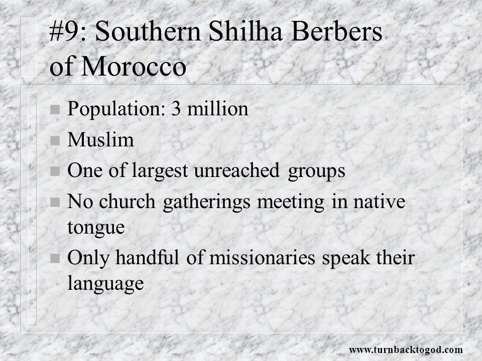 #9: Southern Shilha Berbers of Morocco n Population: 3 million n Muslim n One of largest unreached groups n No church gatherings meeting in native tongue n Only handful of missionaries speak their language www.turnbacktogod.com