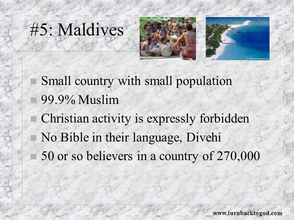 #5: Maldives n Small country with small population n 99.9% Muslim n Christian activity is expressly forbidden n No Bible in their language, Divehi n 50 or so believers in a country of 270,000 www.turnbacktogod.com