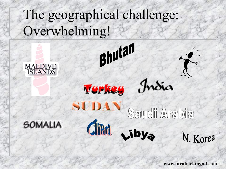 The geographical challenge: Overwhelming! www.turnbacktogod.com