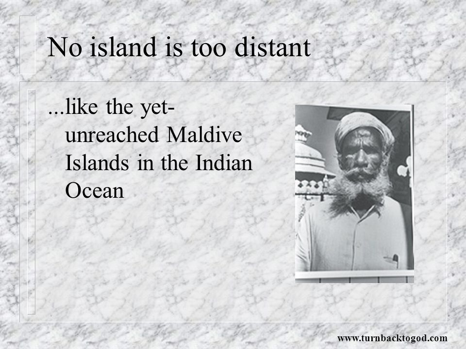 No island is too distant...like the yet- unreached Maldive Islands in the Indian Ocean www.turnbacktogod.com