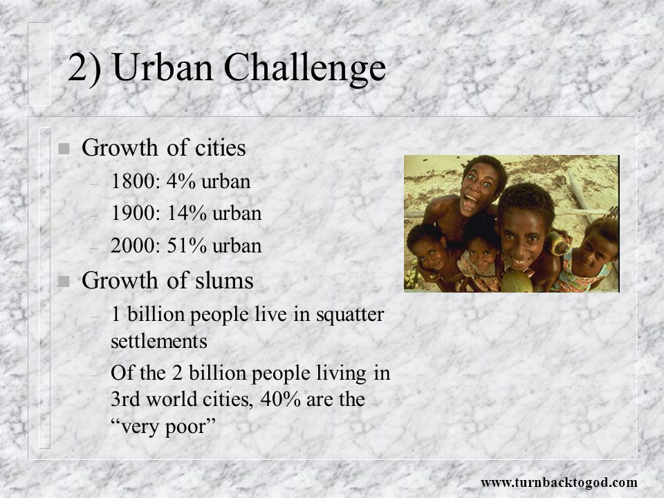 2) Urban Challenge n Growth of cities – 1800: 4% urban – 1900: 14% urban – 2000: 51% urban n Growth of slums – 1 billion people live in squatter settlements – Of the 2 billion people living in 3rd world cities, 40% are the very poor www.turnbacktogod.com