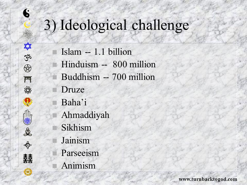 3) Ideological challenge n Islam -- 1.1 billion n Hinduism -- 800 million n Buddhism -- 700 million n Druze n Baha'i n Ahmaddiyah n Sikhism n Jainism