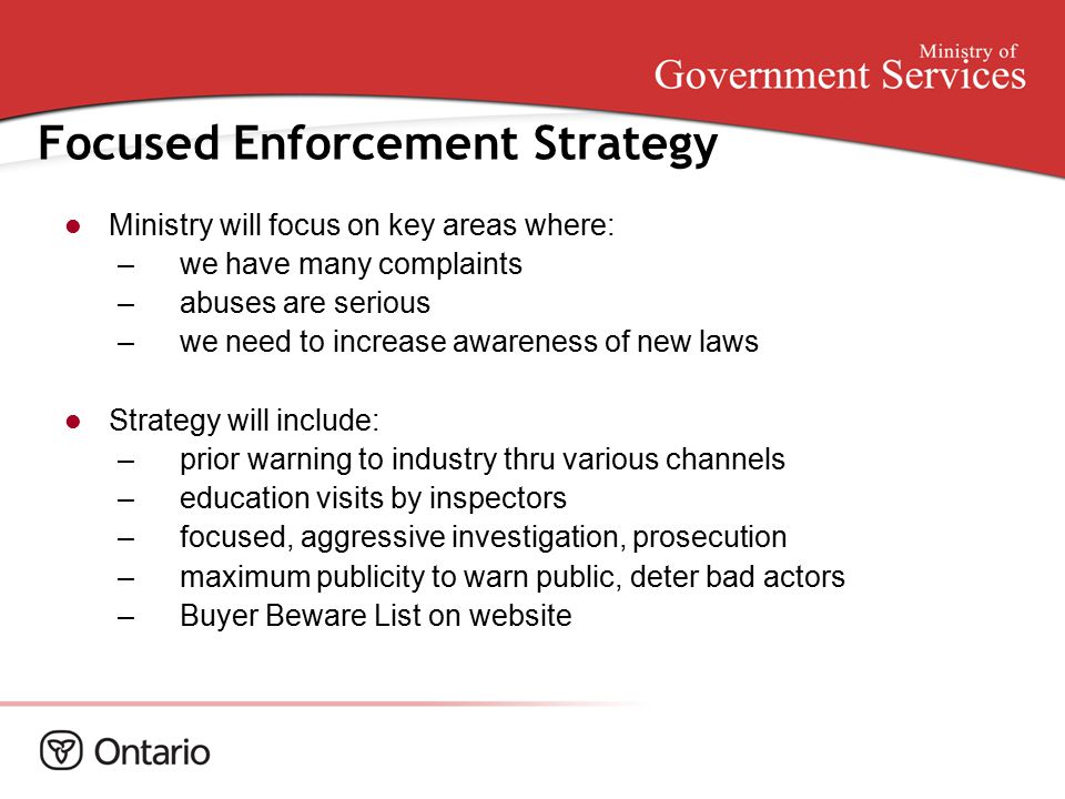 Focused Enforcement Strategy Ministry will focus on key areas where: –we have many complaints –abuses are serious –we need to increase awareness of new laws Strategy will include: –prior warning to industry thru various channels –education visits by inspectors –focused, aggressive investigation, prosecution –maximum publicity to warn public, deter bad actors –Buyer Beware List on website