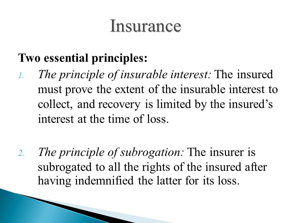Two essential principles: 1. The principle of insurable interest: The insured must prove the extent of the insurable interest to collect, and recovery