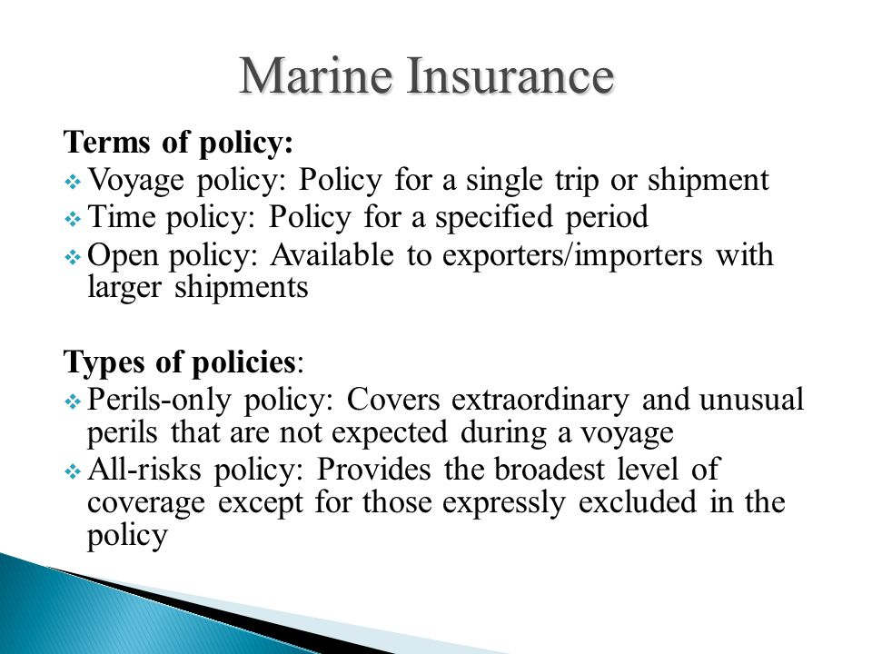 Terms of policy:  Voyage policy: Policy for a single trip or shipment  Time policy: Policy for a specified period  Open policy: Available to export