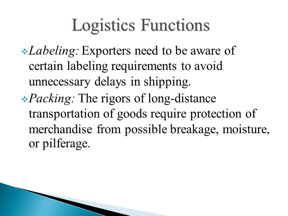  Labeling: Exporters need to be aware of certain labeling requirements to avoid unnecessary delays in shipping.  Packing: The rigors of long-distanc