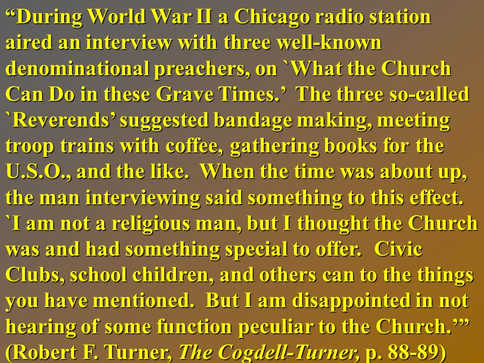 During World War II a Chicago radio station aired an interview with three well-known denominational preachers, on `What the Church Can Do in these Grave Times.' The three so-called `Reverends' suggested bandage making, meeting troop trains with coffee, gathering books for the U.S.O., and the like.