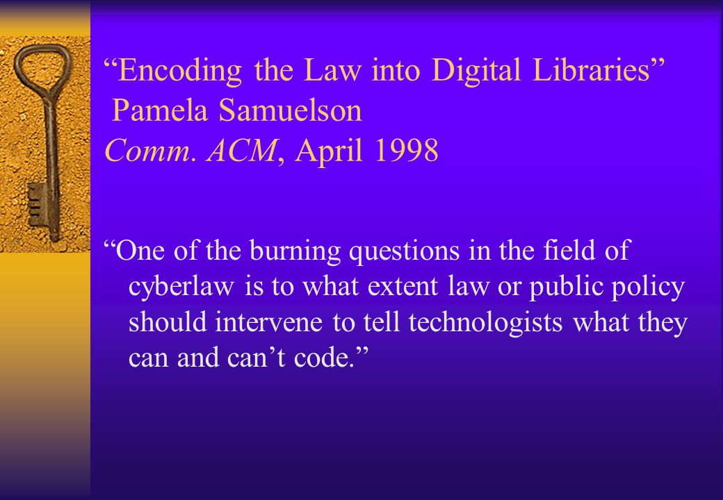 """""""Encoding the Law into Digital Libraries"""" Pamela Samuelson Comm. ACM, April 1998 """"One of the burning questions in the field of cyberlaw is to what ext"""