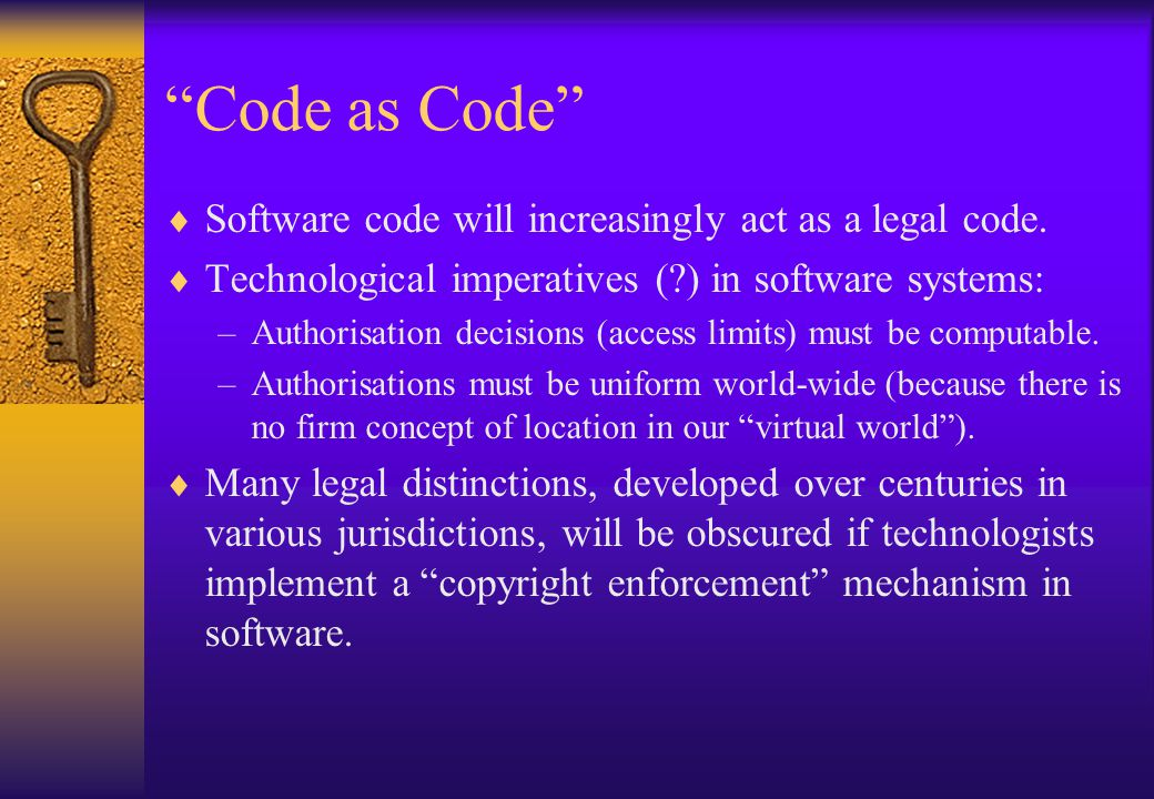 """""""Code as Code""""  Software code will increasingly act as a legal code.  Technological imperatives (?) in software systems: –Authorisation decisions (a"""