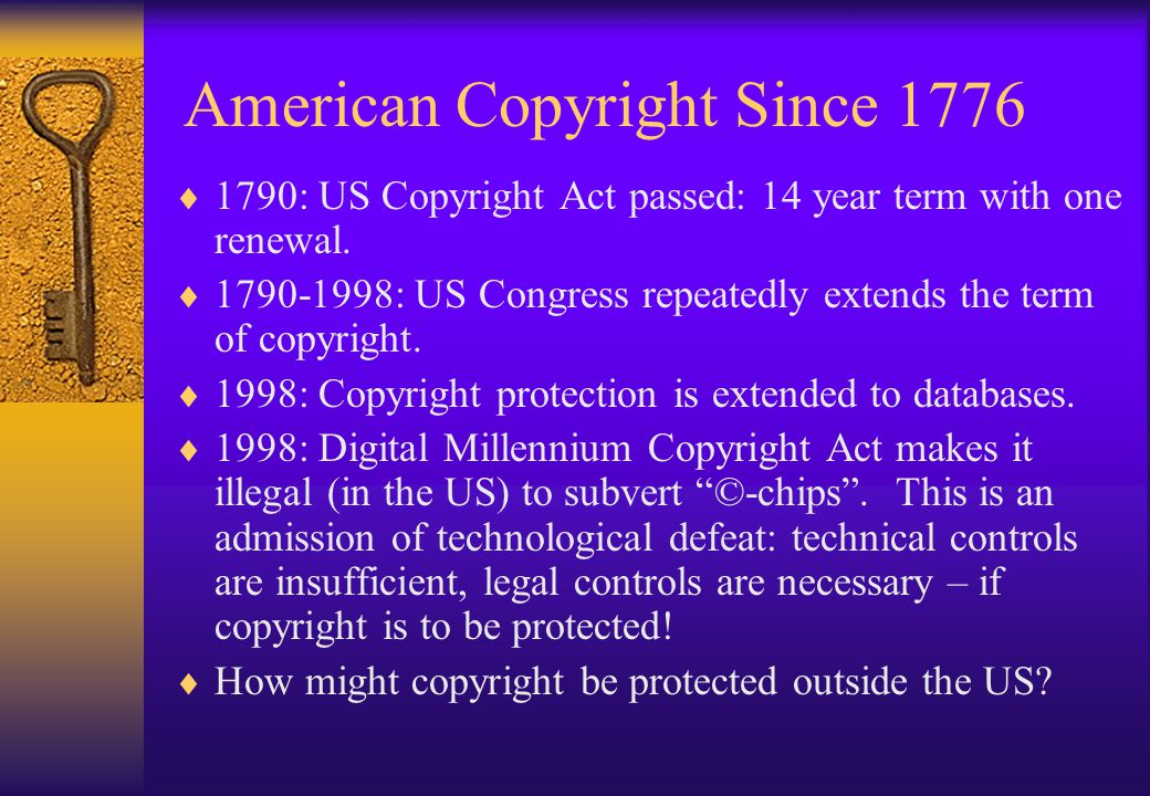 American Copyright Since 1776  1790: US Copyright Act passed: 14 year term with one renewal.  1790-1998: US Congress repeatedly extends the term of