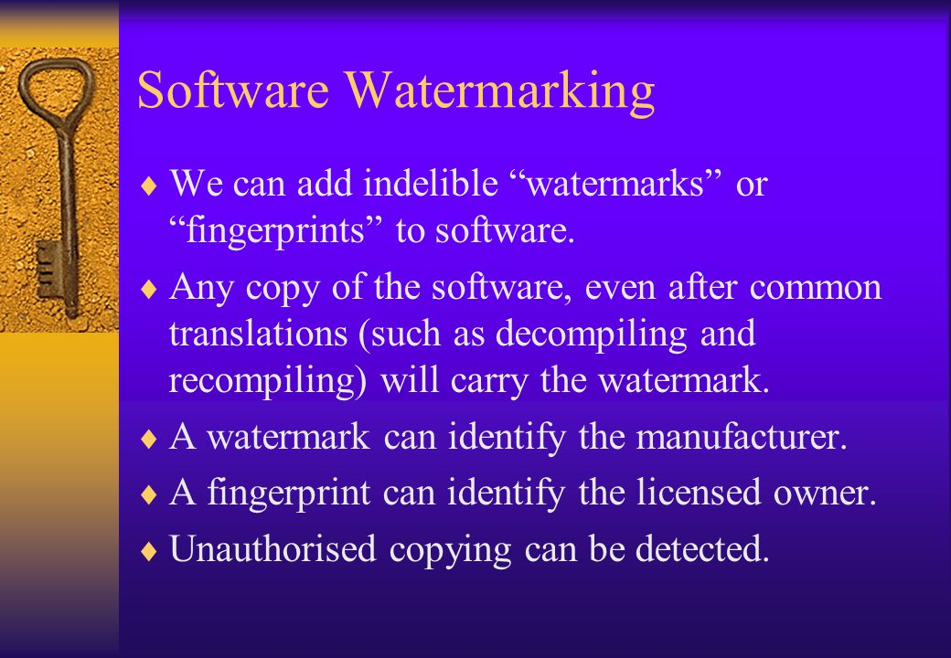 """Software Watermarking  We can add indelible """"watermarks"""" or """"fingerprints"""" to software.  Any copy of the software, even after common translations (s"""