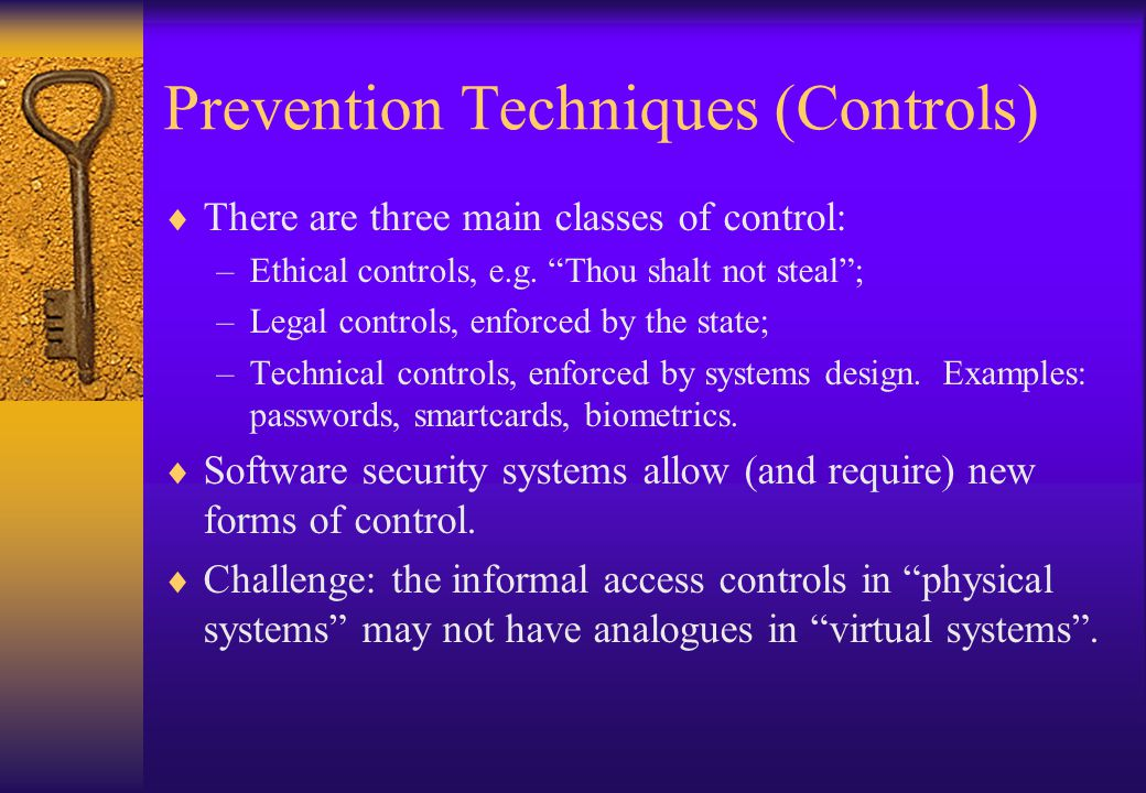 """Prevention Techniques (Controls)  There are three main classes of control: –Ethical controls, e.g. """"Thou shalt not steal""""; –Legal controls, enforced"""