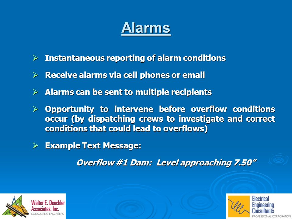 Alarms  Instantaneous reporting of alarm conditions  Receive alarms via cell phones or email  Alarms can be sent to multiple recipients  Opportunity to intervene before overflow conditions occur (by dispatching crews to investigate and correct conditions that could lead to overflows)  Example Text Message: Overflow #1 Dam: Level approaching 7.50