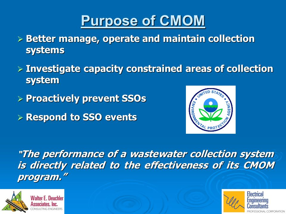 Purpose of CMOM  Better manage, operate and maintain collection systems  Investigate capacity constrained areas of collection system  Proactively prevent SSOs  Respond to SSO events The performance of a wastewater collection system is directly related to the effectiveness of its CMOM program.