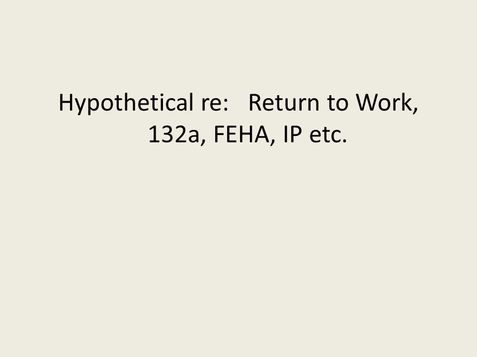 Hypothetical re: Return to Work, 132a, FEHA, IP etc.