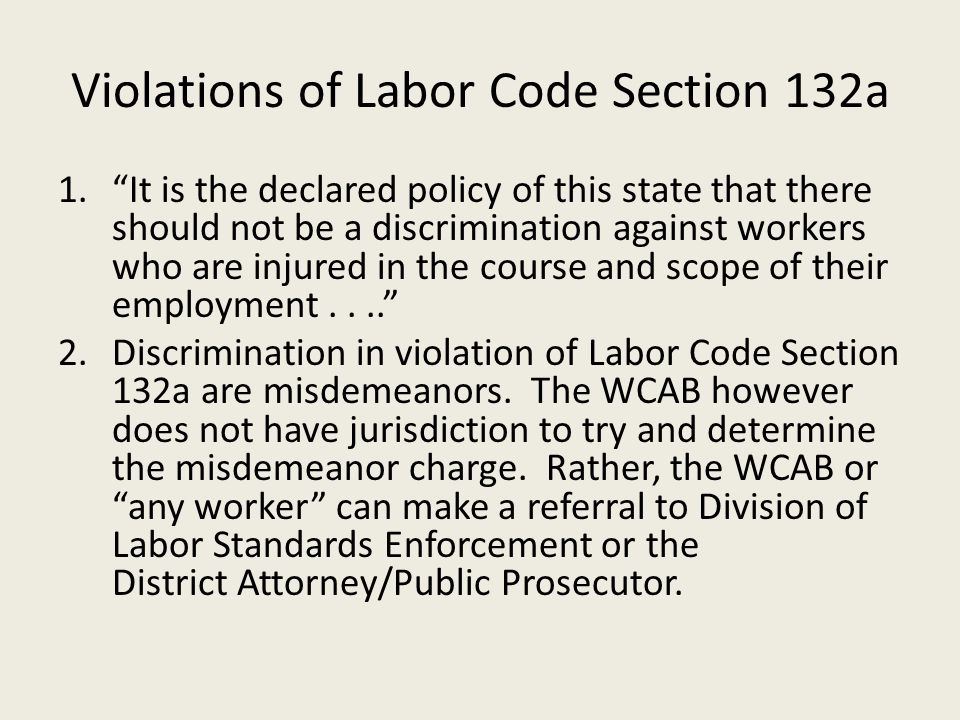 Violations of Labor Code Section 132a 1. It is the declared policy of this state that there should not be a discrimination against workers who are injured in the course and scope of their employment.... 2.Discrimination in violation of Labor Code Section 132a are misdemeanors.