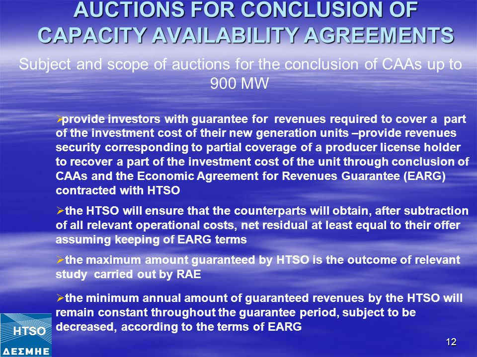 12 AUCTIONS FOR CONCLUSION OF CAPACITY AVAILABILITY AGREEMENTS Subject and scope of auctions for the conclusion of CAAs up to 900 MW  provide investors with guarantee for revenues required to cover a part of the investment cost of their new generation units –provide revenues security corresponding to partial coverage of a producer license holder to recover a part of the investment cost of the unit through conclusion of CAAs and the Economic Agreement for Revenues Guarantee (EARG) contracted with HTSO  the HTSO will ensure that the counterparts will obtain, after subtraction of all relevant operational costs, net residual at least equal to their offer assuming keeping of EARG terms  the maximum amount guaranteed by HTSO is the outcome of relevant study carried out by RAE  the minimum annual amount of guaranteed revenues by the HTSO will remain constant throughout the guarantee period, subject to be decreased, according to the terms of EARG HTSO