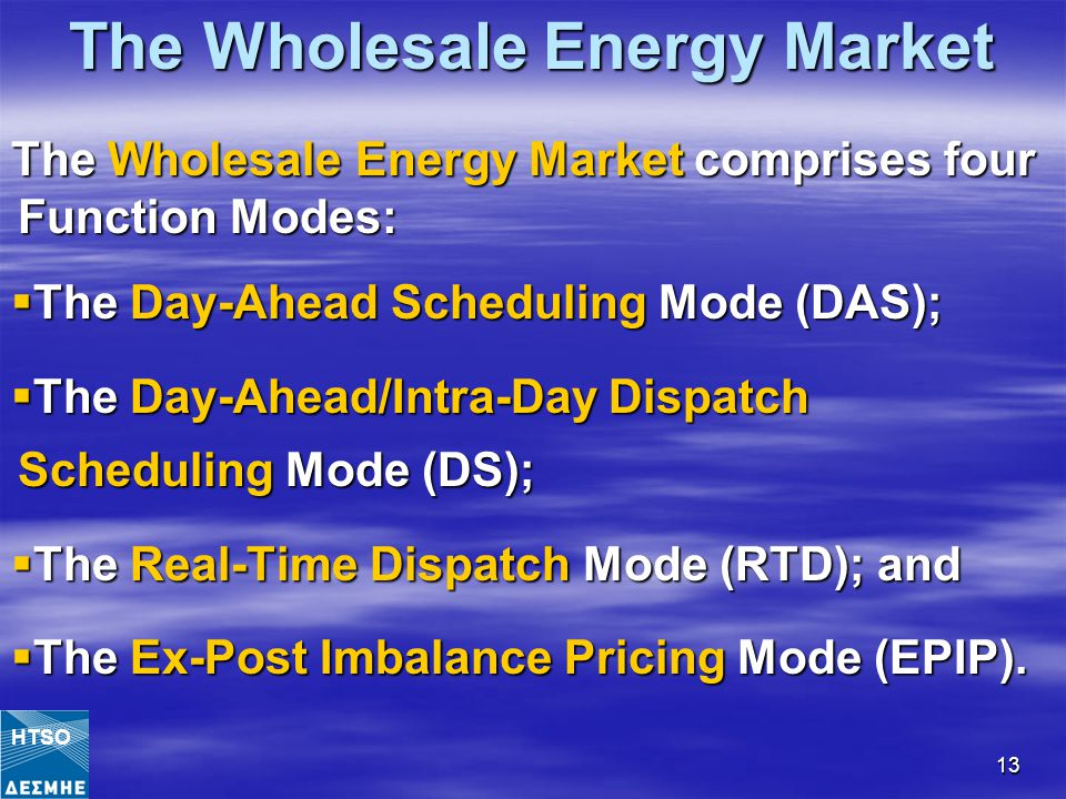 13 The Wholesale Energy Market The Wholesale Energy Market comprises four Function Modes:  The Day-Ahead Scheduling Mode (DAS);  The Day-Ahead/Intra-Day Dispatch Scheduling Mode (DS);  The Real-Time Dispatch Mode (RTD); and  The Ex-Post Imbalance Pricing Mode (EPIP).