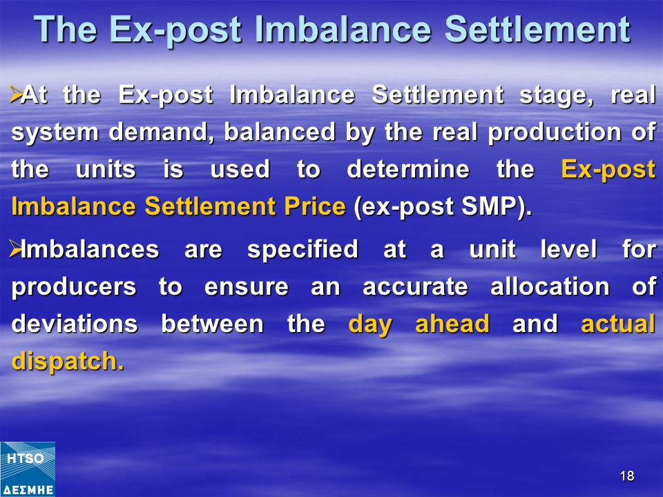 18 The Ex-post Imbalance Settlement  At the Ex-post Imbalance Settlement stage, real system demand, balanced by the real production of the units is used to determine the Ex-post Imbalance Settlement Price (ex-post SMP).