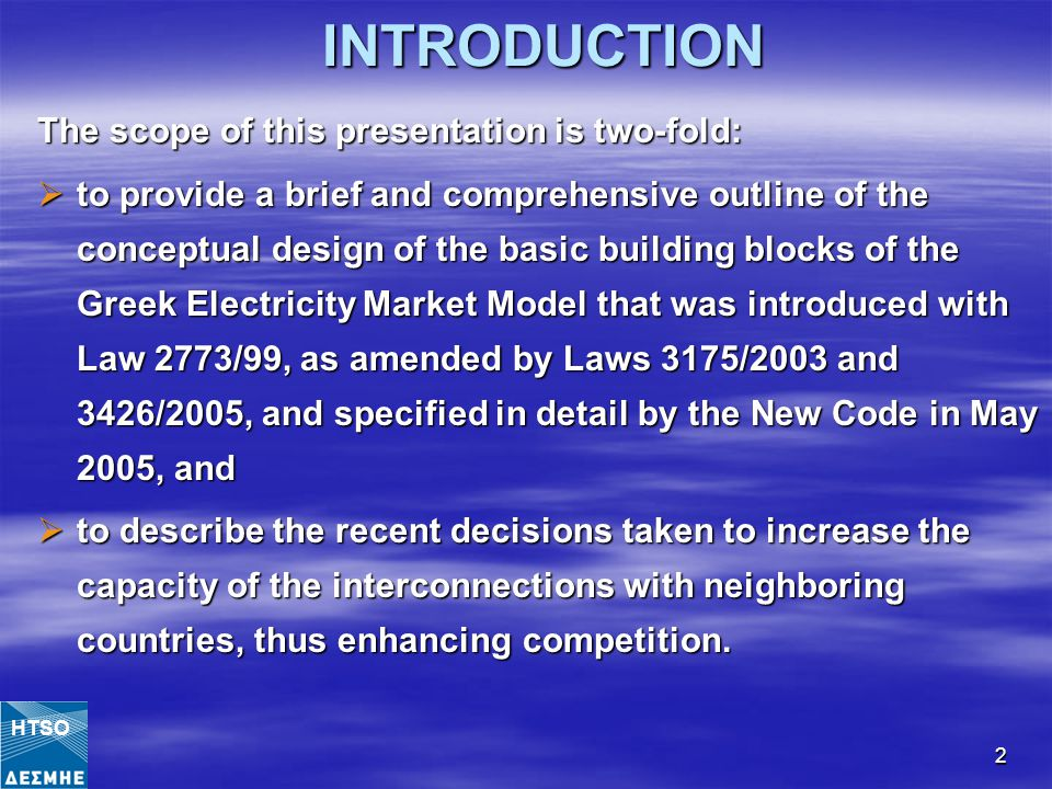 2INTRODUCTION The scope of this presentation is two-fold:  to provide a brief and comprehensive outline of the conceptual design of the basic building blocks of the Greek Electricity Market Model that was introduced with Law 2773/99, as amended by Laws 3175/2003 and 3426/2005, and specified in detail by the New Code in May 2005, and  to describe the recent decisions taken to increase the capacity of the interconnections with neighboring countries, thus enhancing competition.