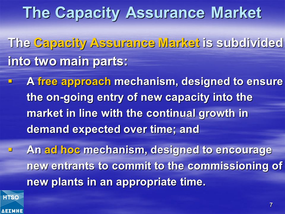 7 The Capacity Assurance Market The Capacity Assurance Market is subdivided into two main parts:  A free approach mechanism, designed to ensure the on-going entry of new capacity into the market in line with the continual growth in demand expected over time; and  An ad hoc mechanism, designed to encourage new entrants to commit to the commissioning of new plants in an appropriate time.