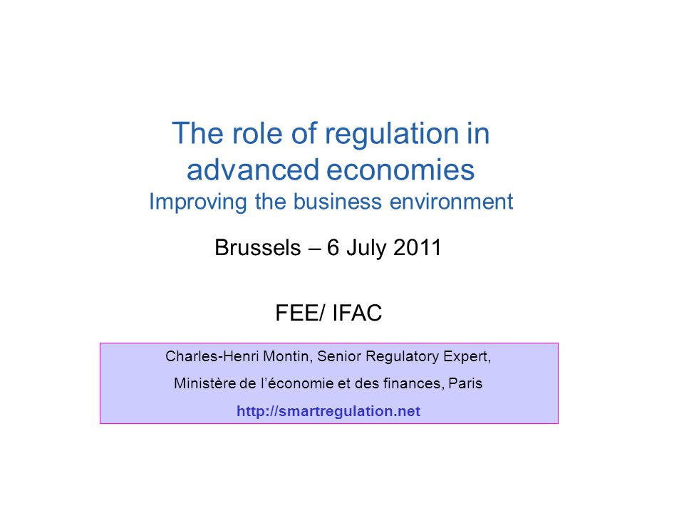Brussels – 6 July 2011 FEE/ IFAC The role of regulation in advanced economies Improving the business environment Charles-Henri Montin, Senior Regulato