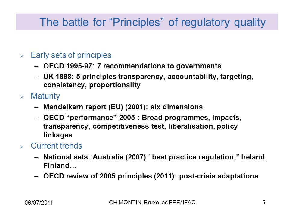 06/07/2011 CH MONTIN, Bruxelles FEE/ IFAC5  Early sets of principles –OECD 1995-97: 7 recommendations to governments –UK 1998: 5 principles transparency, accountability, targeting, consistency, proportionality  Maturity –Mandelkern report (EU) (2001): six dimensions –OECD performance 2005 : Broad programmes, impacts, transparency, competitiveness test, liberalisation, policy linkages  Current trends –National sets: Australia (2007) best practice regulation, Ireland, Finland… –OECD review of 2005 principles (2011): post-crisis adaptations The battle for Principles of regulatory quality