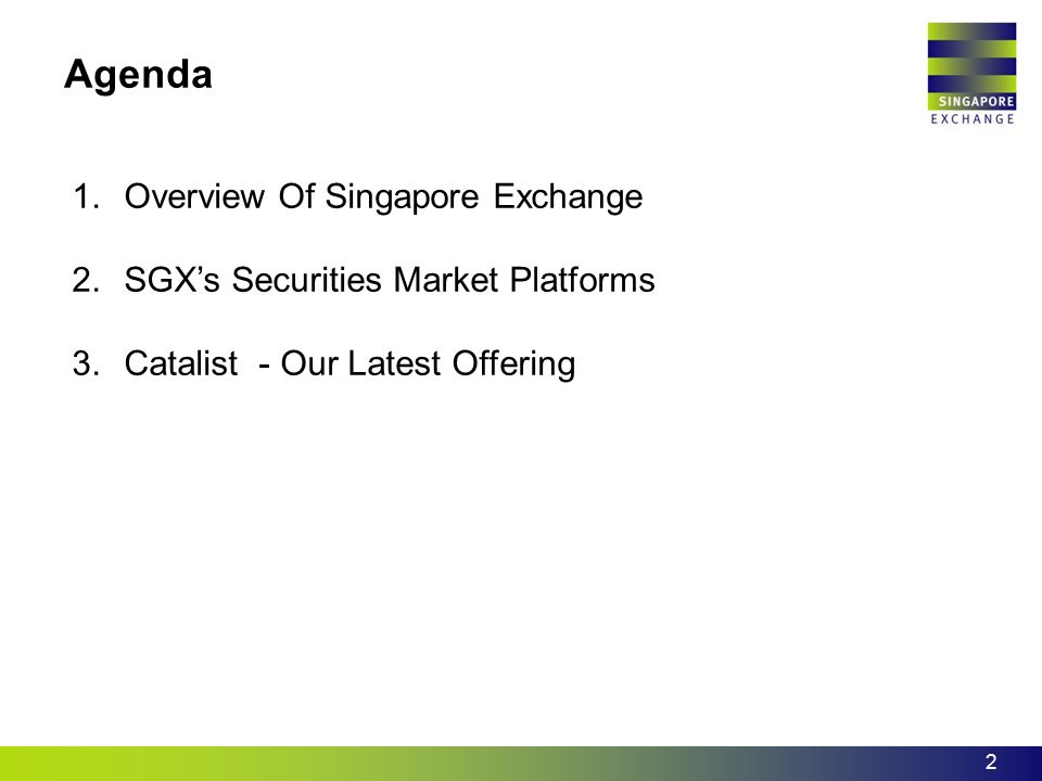 2 Agenda 1.Overview Of Singapore Exchange 2.SGX's Securities Market Platforms 3.Catalist - Our Latest Offering