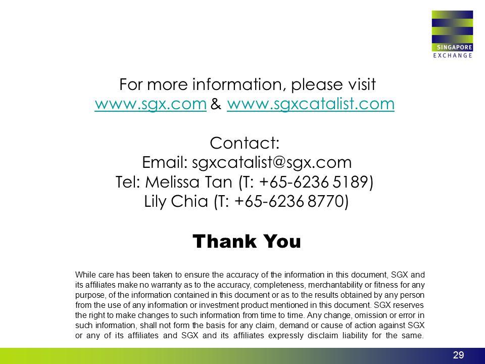 29 For more information, please visit www.sgx.com & www.sgxcatalist.com Contact: Email: sgxcatalist@sgx.com Tel: Melissa Tan (T: +65-6236 5189) Lily C