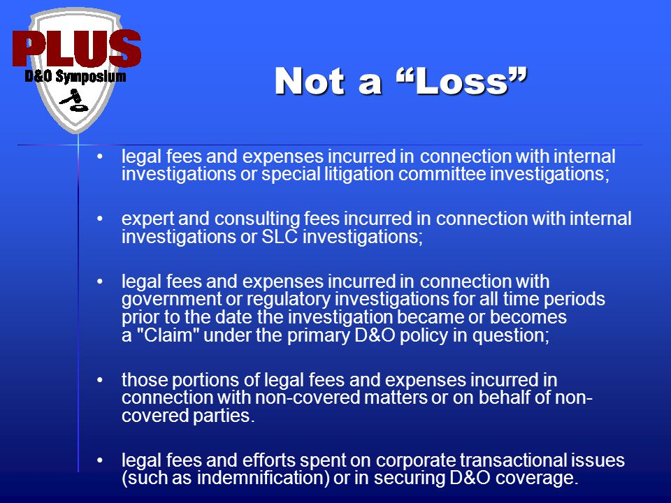 Not a Loss legal fees and expenses incurred in connection with internal investigations or special litigation committee investigations; expert and consulting fees incurred in connection with internal investigations or SLC investigations; legal fees and expenses incurred in connection with government or regulatory investigations for all time periods prior to the date the investigation became or becomes a Claim under the primary D&O policy in question; those portions of legal fees and expenses incurred in connection with non-covered matters or on behalf of non- covered parties.