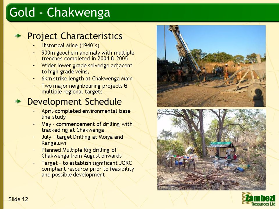 Slide 12 Gold - Chakwenga Project Characteristics –Historical Mine (1940's) –900m geochem anomaly with multiple trenches completed in 2004 & 2005 –Wider lower grade selvedge adjacent to high grade veins, –6km strike length at Chakwenga Main –Two major neighbouring projects & multiple regional targets Development Schedule –April-completed environmental base line study –May - commencement of drilling with tracked rig at Chakwenga –July - target Drilling at Moiya and Kangaluwi –Planned Multiple Rig drilling of Chakwenga from August onwards –Target – to establish significant JORC compliant resource prior to feasibility and possible development