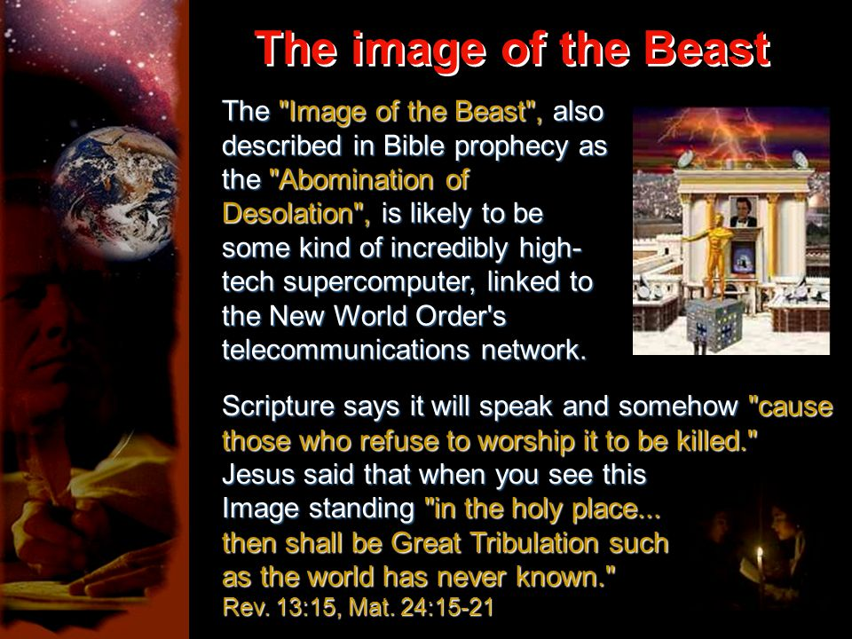 The image of the Beast The image of the Beast The Image of the Beast , also described in Bible prophecy as the Abomination of Desolation , is likely to be some kind of incredibly high- tech supercomputer, linked to the New World Order s telecommunications network.