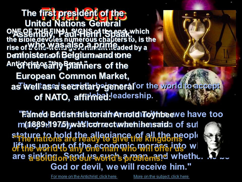 Final Signs Final Signs ONE OF THE FINAL SIGNS of the end, which the Bible devotes numerous chapters to, is the rise of a one-world government headed by a Devil-possessed tyrant known as the Antichrist or the Beast. We do not want another committee, we have too many already.