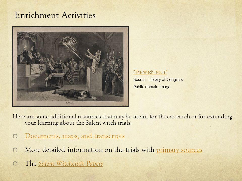 Enrichment Activities Here are some additional resources that may be useful for this research or for extending your learning about the Salem witch trials.