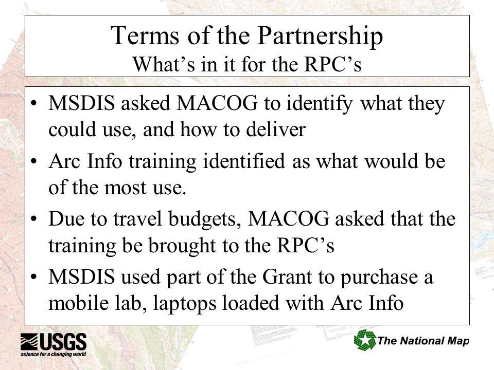 Terms of the Partnership What's in it for the RPC's MSDIS asked MACOG to identify what they could use, and how to deliver Arc Info training identified