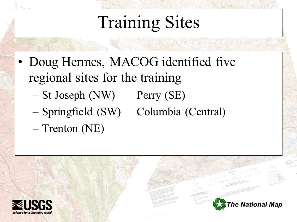 Training Sites Doug Hermes, MACOG identified five regional sites for the training –St Joseph (NW)Perry (SE) –Springfield (SW)Columbia (Central) –Trent