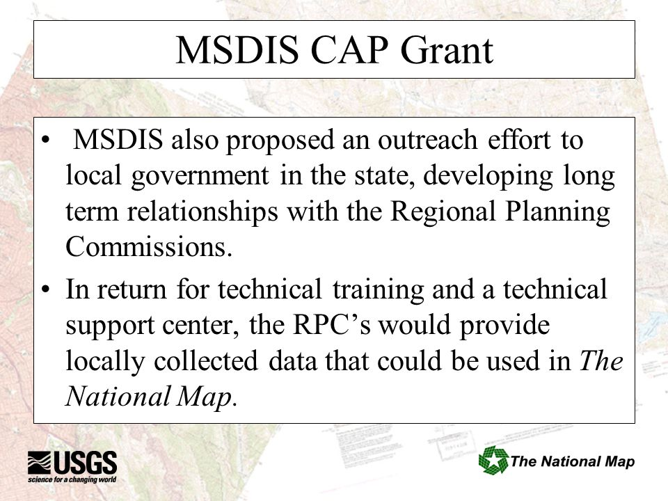 MSDIS CAP Grant MSDIS also proposed an outreach effort to local government in the state, developing long term relationships with the Regional Planning Commissions.