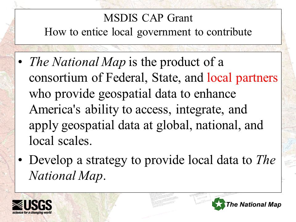 MSDIS CAP Grant How to entice local government to contribute The National Map is the product of a consortium of Federal, State, and local partners who