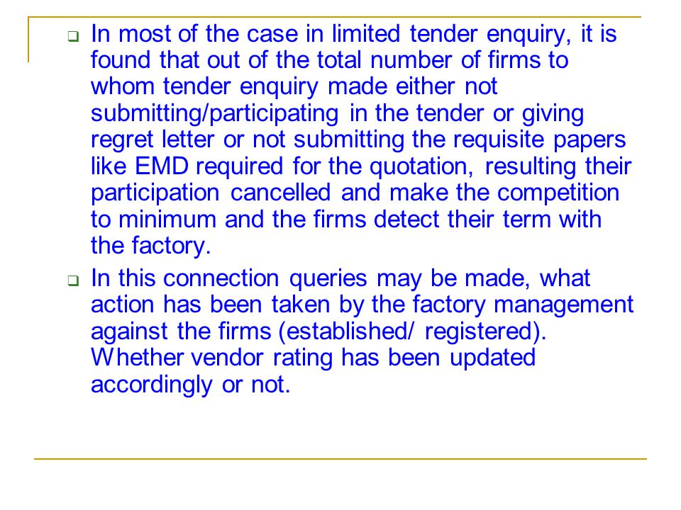  In most of the case in limited tender enquiry, it is found that out of the total number of firms to whom tender enquiry made either not submitting/participating in the tender or giving regret letter or not submitting the requisite papers like EMD required for the quotation, resulting their participation cancelled and make the competition to minimum and the firms detect their term with the factory.