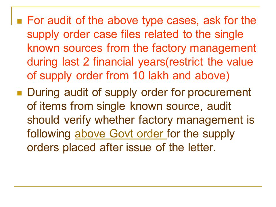 For audit of the above type cases, ask for the supply order case files related to the single known sources from the factory management during last 2 financial years(restrict the value of supply order from 10 lakh and above) During audit of supply order for procurement of items from single known source, audit should verify whether factory management is following above Govt order for the supply orders placed after issue of the letter.above Govt order