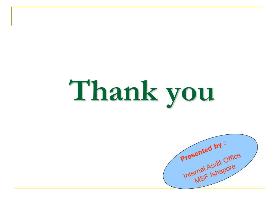 Thank you Presented by : Internal Audit Office MSF Ishapore