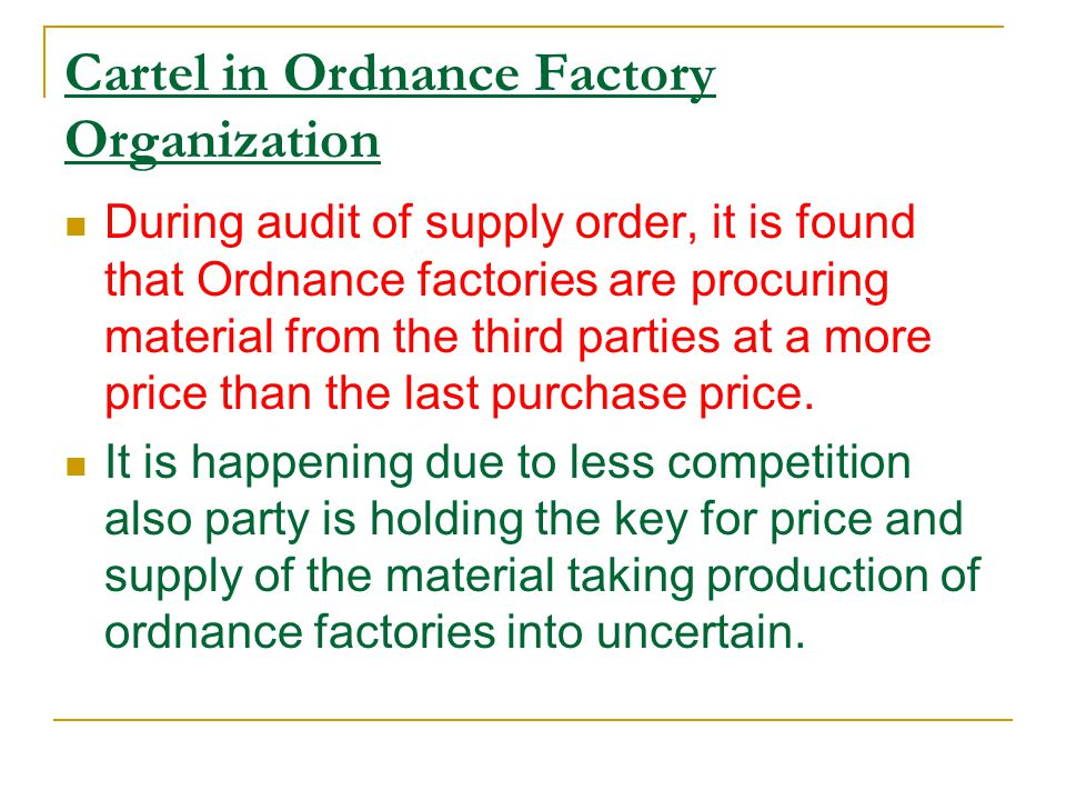 Cartel in Ordnance Factory Organization During audit of supply order, it is found that Ordnance factories are procuring material from the third parties at a more price than the last purchase price.